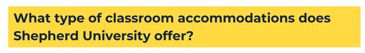 """yellow background with navy blue text that reads """"What type of classroom accommodations does Shepherd University offer?"""""""