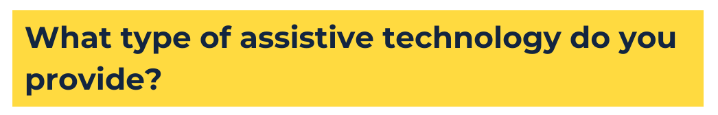 """yellow background with blue text that reads """"what type of assistive technology do you provide?"""""""