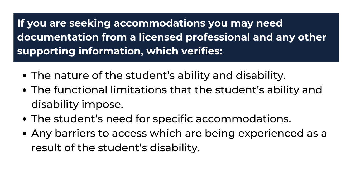 """white background, top is a blue rectangle with white text reads """"If you are seeking accommodations you may need documentation from a licensed professional and any other supporting information, which verifies:"""" and underneath in blue reads """"The nature of the student's ability and disability. The functional limitations that the student's ability and disability impose. The student's need for specific accommodations. Any barriers to access which are being experienced as a result of the student's disability."""""""