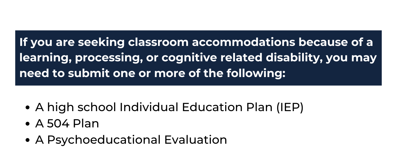 """white background with a blue rectangle at the top that reads """"If you are seeking classroom accommodations because of a learning, processing, or cognitive related disability, you may need to submit one or more of the following:"""" and beneath in blue text reads """"A high school Individual Education Plan (IEP), A 504 Plan ,A Psychoeducational Evaluation"""""""