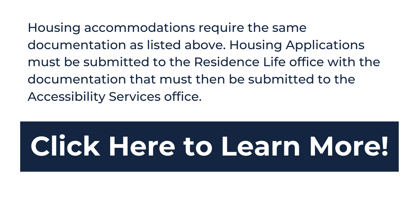 """white background, top in blue reads """"Housing accommodations require the same documentation as listed above. Housing Applications must be submitted to the Residence Life office with the documentation that must then be submitted to the Accessibility Services office."""" underneath is a blue rectangle with white text that reads """"click here to learn more!"""""""