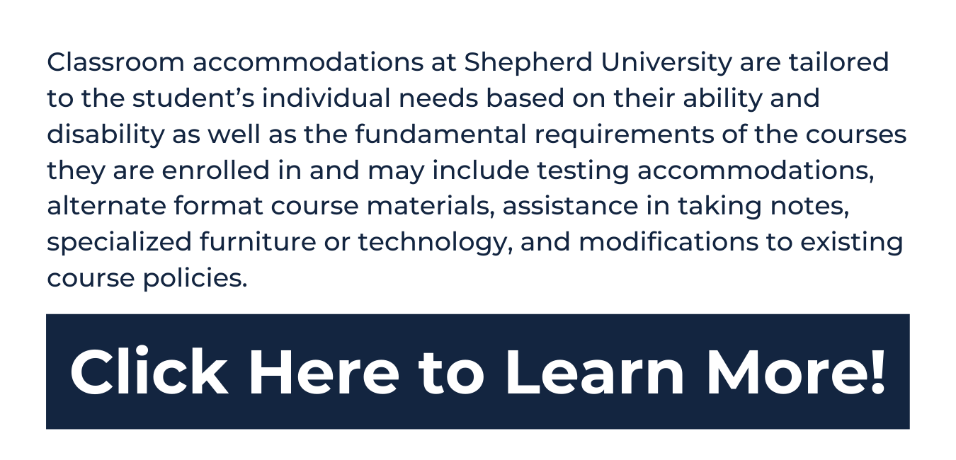 """white background, top in blue reads """"Classroom accommodations at Shepherd University are tailored to the student's individual needs based on their ability and disability as well as the fundamental requirements of the courses they are enrolled in and may include testing accommodations, alternate format course materials, assistance in taking notes, specialized furniture or technology, and modifications to existing course policies."""" underneath is a blue rectangle with white text that reads """"click here to learn more!"""""""