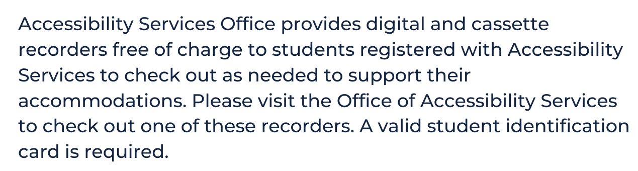 """white background with blue text that reads """"Accessibility Services Office provides digital and cassette recorders free of charge to students registered with Accessibility Services to check out as needed to support their accommodations. Please visit the Office of Accessibility Services to check out one of these recorders. A valid student identification card is required."""""""
