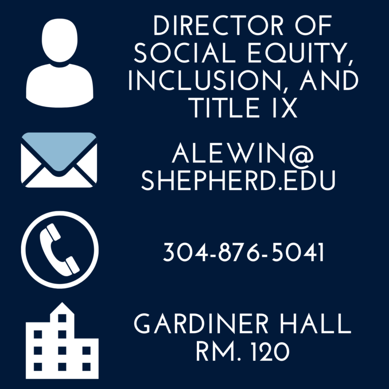 """blue background, reads """"title: director of social equity, inclusion, and title nine, email: alewin@shepherd.edu, phone: 304-876-5041, located: gardiner hall, room 120"""""""