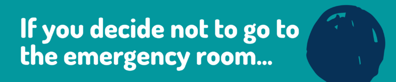 if you decide not to go to the emergency room
