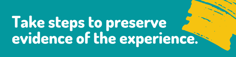 take steps to preserve evidence of the experience