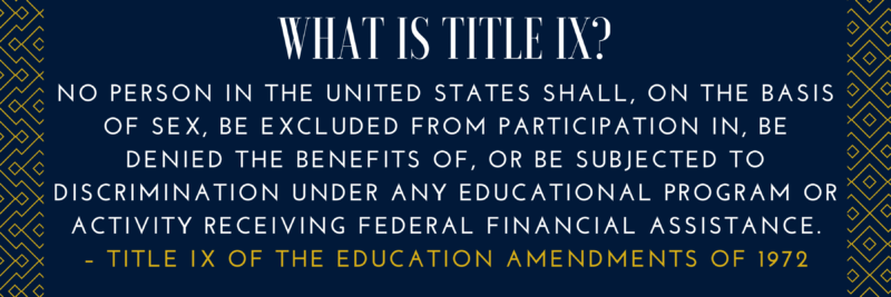 """blue background that reads """"what is title nine? No person in the United States shall, on the basis of sex, be excluded from participation in, be denied the benefits of, or be subjected to discrimination under any educational program or activity receiving Federal financial assistance. – Title IX of the Education Amendments of 1972"""""""